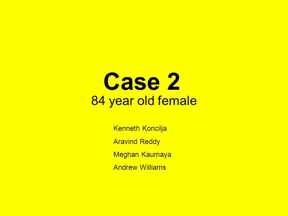 Case 2 84 year old female Kenneth Koncilja Aravind Reddy Meghan Kaumaya Andrew Williams