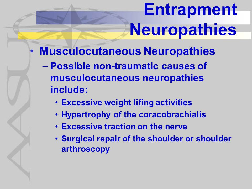 Entrapment Neuropathies Musculocutaneous Neuropathies –Possible non-traumatic causes of musculocutaneous neuropathies include: Excessive weight lifing activities Hypertrophy of the coracobrachialis Excessive traction on the nerve Surgical repair of the shoulder or shoulder arthroscopy