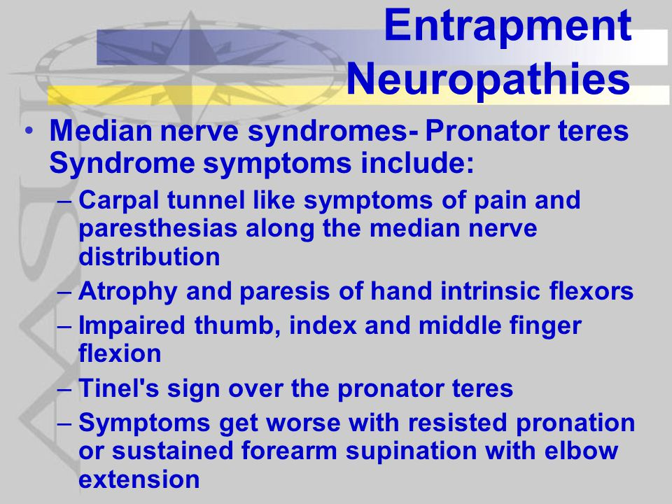 Entrapment Neuropathies Median nerve syndromes- Pronator teres Syndrome symptoms include: –Carpal tunnel like symptoms of pain and paresthesias along the median nerve distribution –Atrophy and paresis of hand intrinsic flexors –Impaired thumb, index and middle finger flexion –Tinel s sign over the pronator teres –Symptoms get worse with resisted pronation or sustained forearm supination with elbow extension