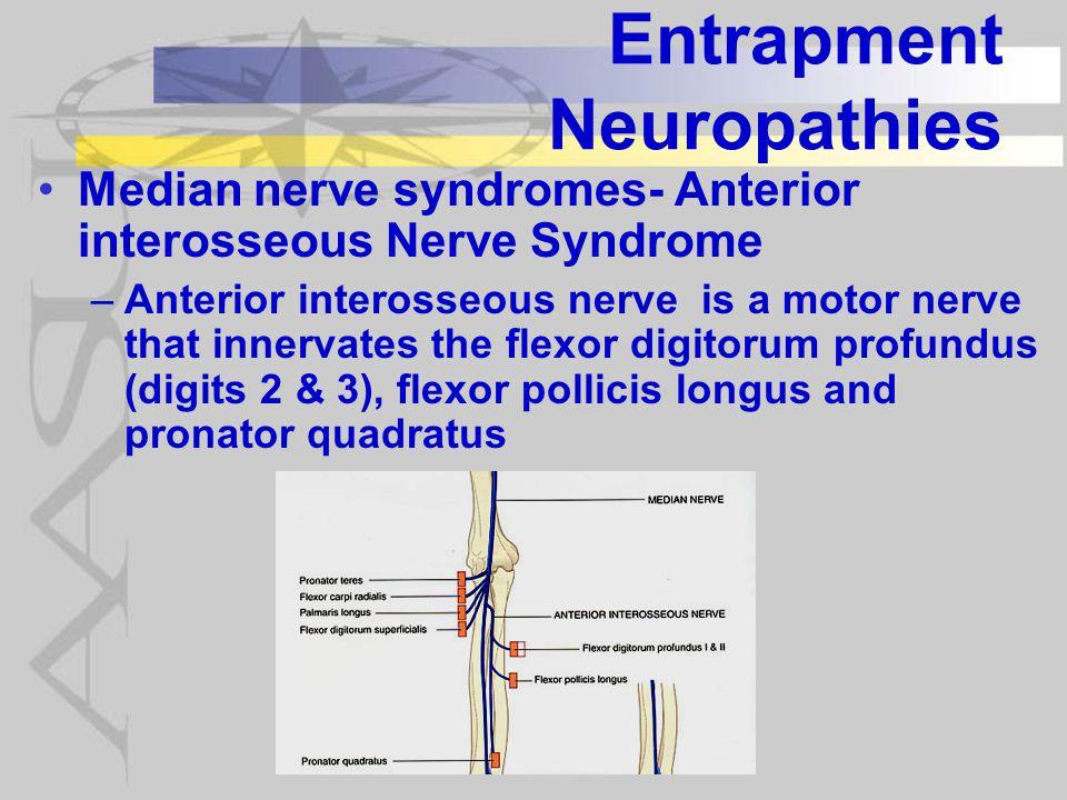 Entrapment Neuropathies Median nerve syndromes- Anterior interosseous Nerve Syndrome –Anterior interosseous nerve is a motor nerve that innervates the flexor digitorum profundus (digits 2 & 3), flexor pollicis longus and pronator quadratus