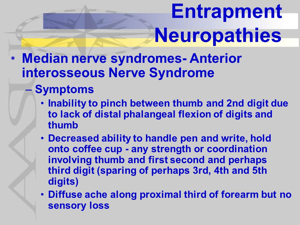 Entrapment Neuropathies Median nerve syndromes- Anterior interosseous Nerve Syndrome –Symptoms Inability to pinch between thumb and 2nd digit due to lack of distal phalangeal flexion of digits and thumb Decreased ability to handle pen and write, hold onto coffee cup - any strength or coordination involving thumb and first second and perhaps third digit (sparing of perhaps 3rd, 4th and 5th digits) Diffuse ache along proximal third of forearm but no sensory loss