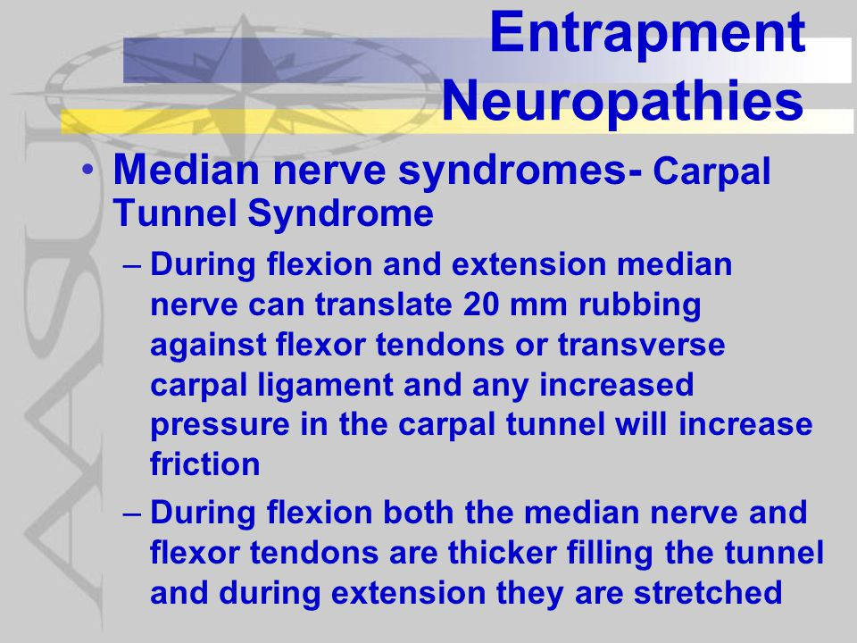 Entrapment Neuropathies Median nerve syndromes- Carpal Tunnel Syndrome –During flexion and extension median nerve can translate 20 mm rubbing against flexor tendons or transverse carpal ligament and any increased pressure in the carpal tunnel will increase friction –During flexion both the median nerve and flexor tendons are thicker filling the tunnel and during extension they are stretched