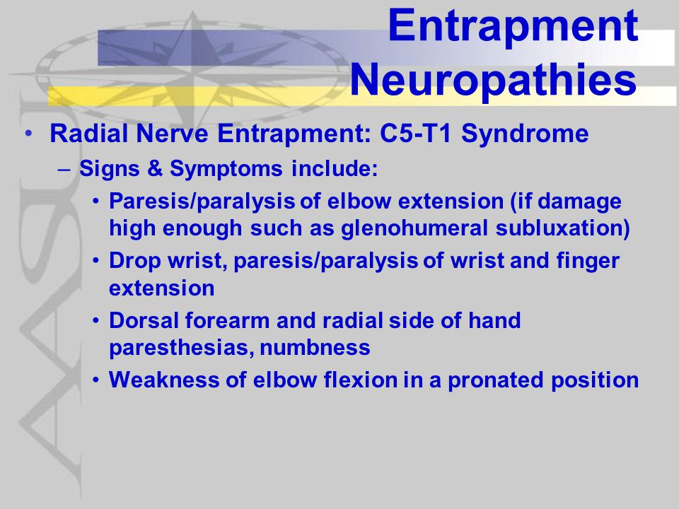 Entrapment Neuropathies Radial Nerve Entrapment: C5-T1 Syndrome –Signs & Symptoms include: Paresis/paralysis of elbow extension (if damage high enough such as glenohumeral subluxation) Drop wrist, paresis/paralysis of wrist and finger extension Dorsal forearm and radial side of hand paresthesias, numbness Weakness of elbow flexion in a pronated position