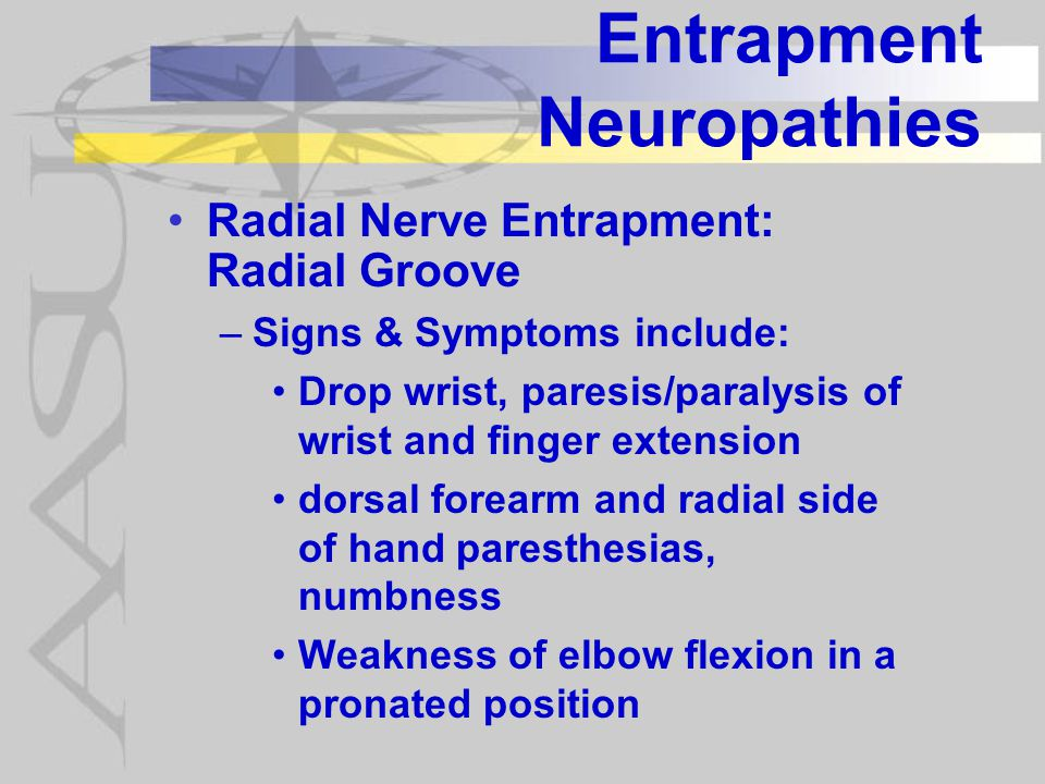 Entrapment Neuropathies Radial Nerve Entrapment: Radial Groove –Signs & Symptoms include: Drop wrist, paresis/paralysis of wrist and finger extension dorsal forearm and radial side of hand paresthesias, numbness Weakness of elbow flexion in a pronated position