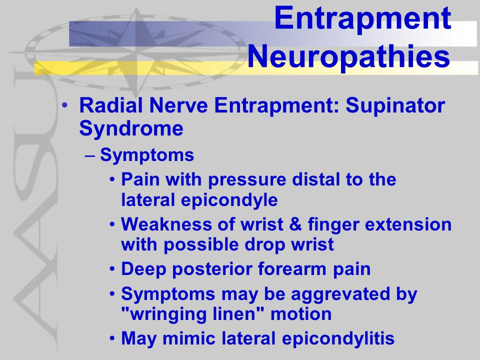 Entrapment Neuropathies Radial Nerve Entrapment: Supinator Syndrome –Symptoms Pain with pressure distal to the lateral epicondyle Weakness of wrist & finger extension with possible drop wrist Deep posterior forearm pain Symptoms may be aggrevated by wringing linen motion May mimic lateral epicondylitis