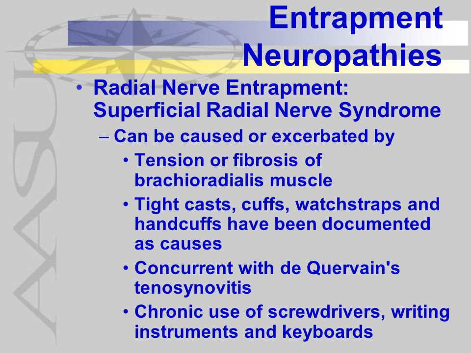 Entrapment Neuropathies Radial Nerve Entrapment: Superficial Radial Nerve Syndrome –Can be caused or excerbated by Tension or fibrosis of brachioradialis muscle Tight casts, cuffs, watchstraps and handcuffs have been documented as causes Concurrent with de Quervain s tenosynovitis Chronic use of screwdrivers, writing instruments and keyboards