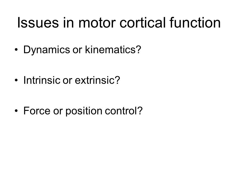 Issues in motor cortical function Dynamics or kinematics? Intrinsic or extrinsic? Force or position control?