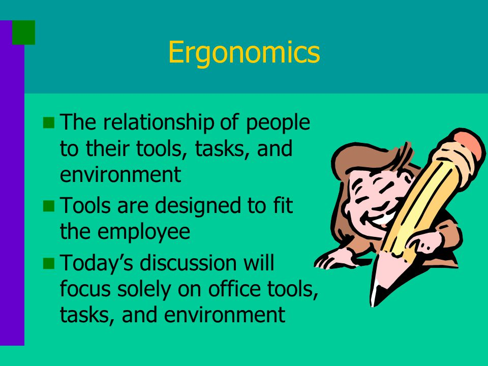 Ergonomics The relationship of people to their tools, tasks, and environment Tools are designed to fit the employee Today's discussion will focus solely on office tools, tasks, and environment