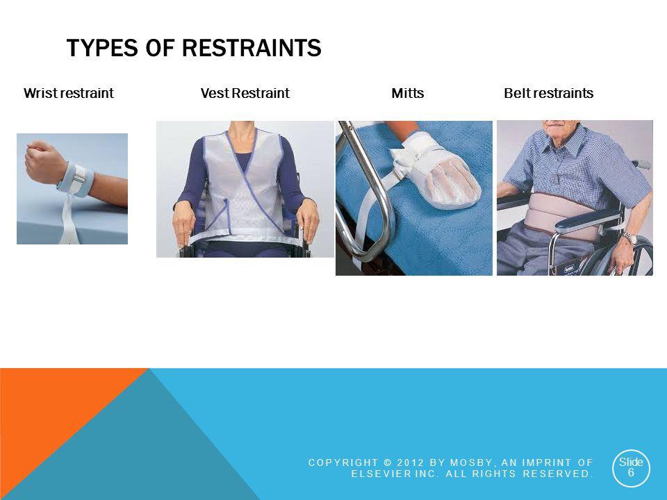 TYPES OF RESTRAINTS Wrist restraint Vest Restraint Mitts Belt restraints COPYRIGHT © 2012 BY MOSBY, AN IMPRINT OF ELSEVIER INC.