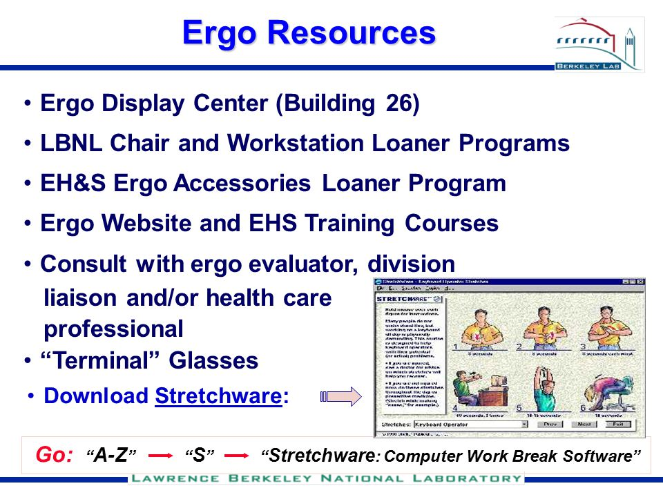 Ergo Resources Go: A-Z S Stretchware : Computer Work Break Software Download Stretchware: Ergo Display Center (Building 26) LBNL Chair and Workstation Loaner Programs EH&S Ergo Accessories Loaner Program Ergo Website and EHS Training Courses Consult with ergo evaluator, division liaison and/or health care professional Terminal Glasses