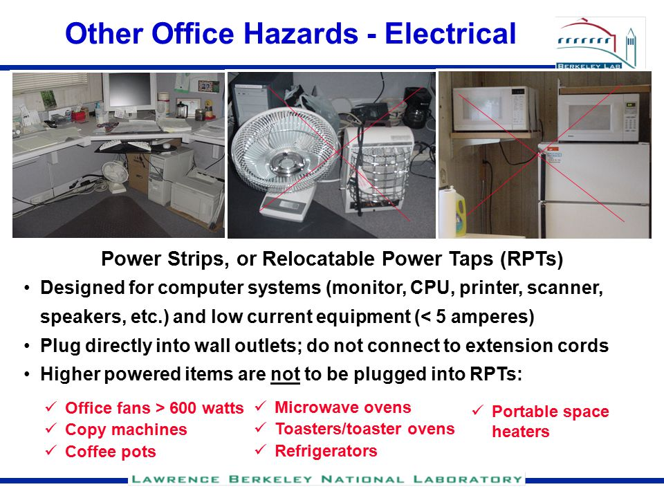 Other Office Hazards - Electrical Power Strips, or Relocatable Power Taps (RPTs) Designed for computer systems (monitor, CPU, printer, scanner, speakers, etc.) and low current equipment (< 5 amperes) Plug directly into wall outlets; do not connect to extension cords Higher powered items are not to be plugged into RPTs: Office fans > 600 watts Copy machines Coffee pots Microwave ovens Toasters/toaster ovens Refrigerators Portable space heaters