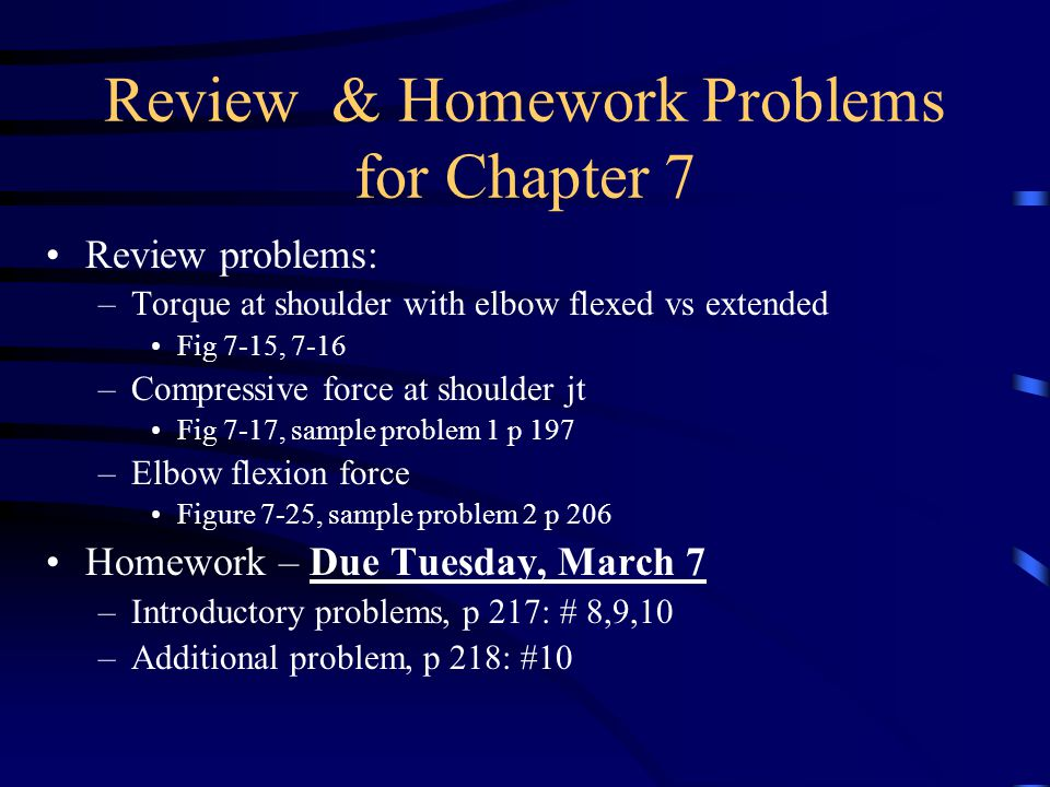 Review & Homework Problems for Chapter 7 Review problems: –Torque at shoulder with elbow flexed vs extended Fig 7-15, 7-16 –Compressive force at shoul