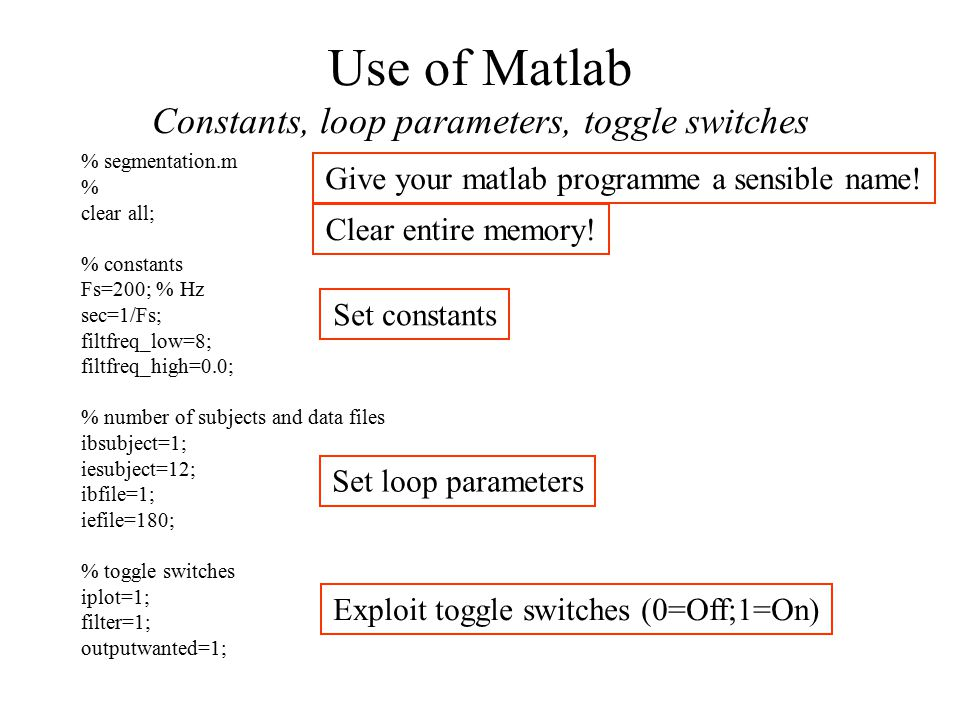 Use of Matlab Constants, loop parameters, toggle switches % segmentation.m % clear all; % constants Fs=200; % Hz sec=1/Fs; filtfreq_low=8; filtfreq_high=0.0; % number of subjects and data files ibsubject=1; iesubject=12; ibfile=1; iefile=180; % toggle switches iplot=1; filter=1; outputwanted=1; Give your matlab programme a sensible name.