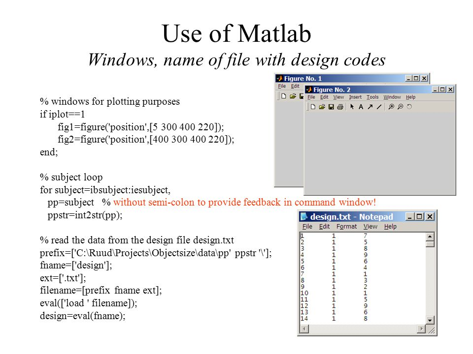 Use of Matlab Windows, name of file with design codes % windows for plotting purposes if iplot==1 fig1=figure( position ,[5 300 400 220]); fig2=figure( position ,[400 300 400 220]); end; % subject loop for subject=ibsubject:iesubject, pp=subject % without semi-colon to provide feedback in command window.