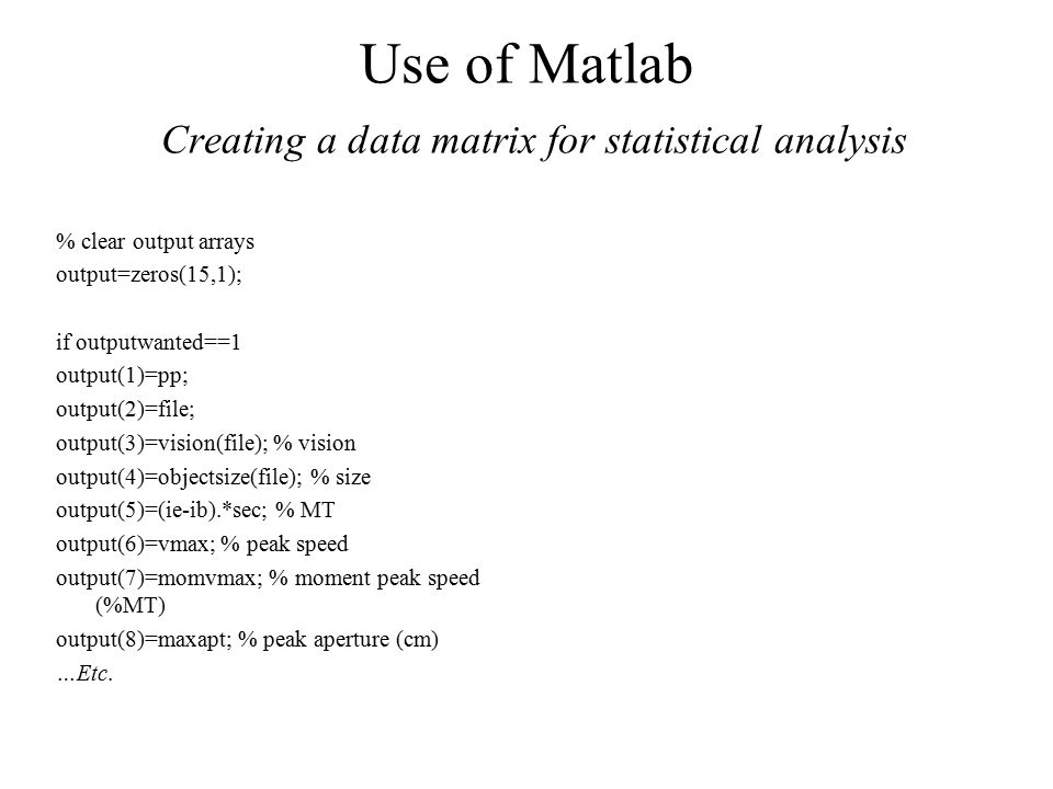 Use of Matlab Creating a data matrix for statistical analysis % clear output arrays output=zeros(15,1); if outputwanted==1 output(1)=pp; output(2)=file; output(3)=vision(file); % vision output(4)=objectsize(file); % size output(5)=(ie-ib).*sec; % MT output(6)=vmax; % peak speed output(7)=momvmax; % moment peak speed (%MT) output(8)=maxapt; % peak aperture (cm) …Etc.