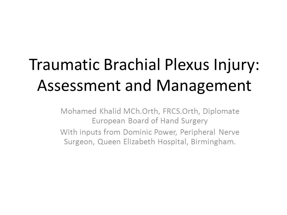Traumatic Brachial Plexus Injury: Assessment and Management Mohamed Khalid MCh.Orth, FRCS.Orth, Diplomate European Board of Hand Surgery With inputs f