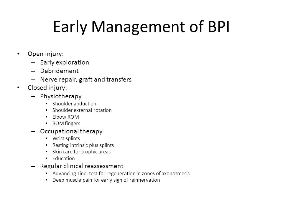 Early Management of BPI Open injury: – Early exploration – Debridement – Nerve repair, graft and transfers Closed injury: – Physiotherapy Shoulder abd
