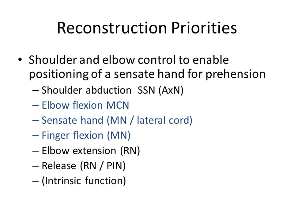 Reconstruction Priorities Shoulder and elbow control to enable positioning of a sensate hand for prehension – Shoulder abduction SSN (AxN) – Elbow fle