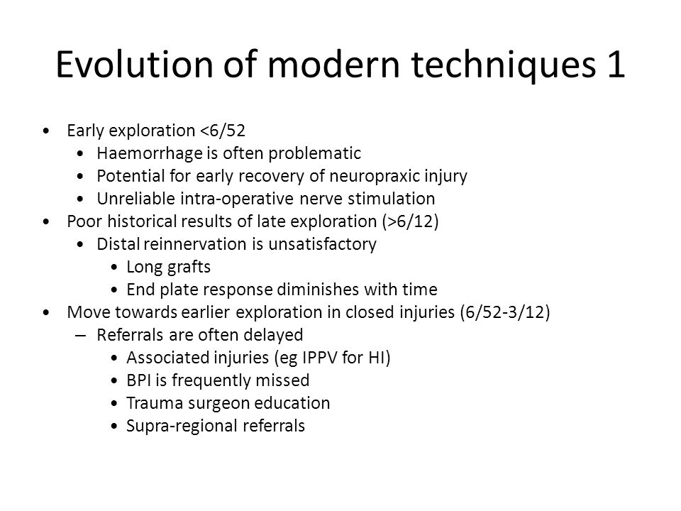 Evolution of modern techniques 1 Early exploration <6/52 Haemorrhage is often problematic Potential for early recovery of neuropraxic injury Unreliabl