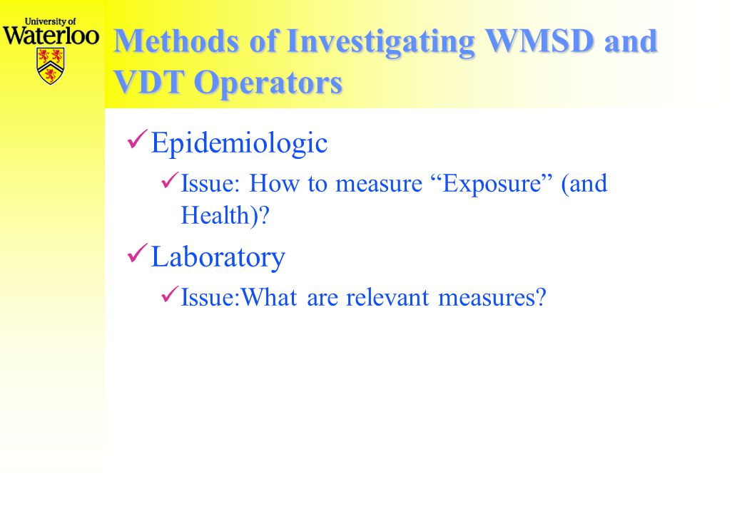 Methods of Investigating WMSD and VDT Operators Epidemiologic Approaches Questionnaires Work Sampling Technical Exposure Assessment Surface EMG Posture registration Laboratory Approaches Surface Electromyograms Indwelling Electromyograms