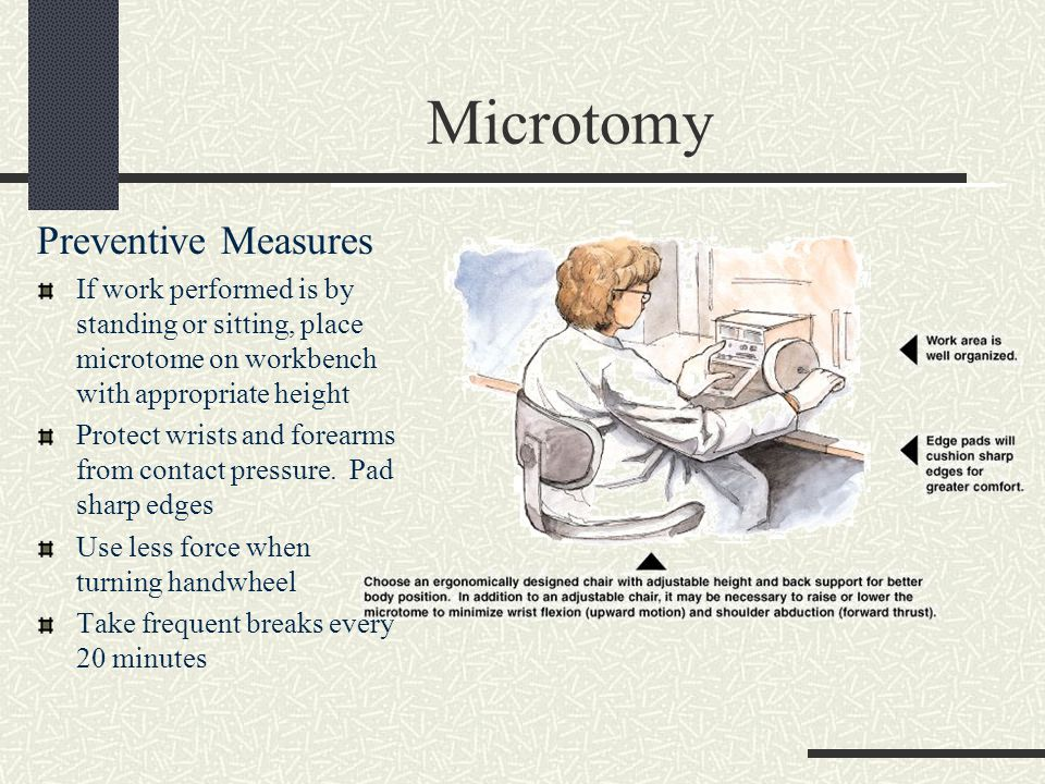 Microtomy Preventive Measures If work performed is by standing or sitting, place microtome on workbench with appropriate height Protect wrists and forearms from contact pressure.