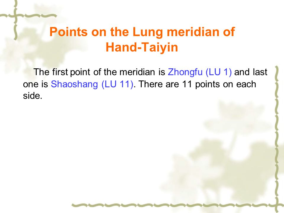 Points on the Lung meridian of Hand-Taiyin The first point of the meridian is Zhongfu (LU 1) and last one is Shaoshang (LU 11). There are 11 points on
