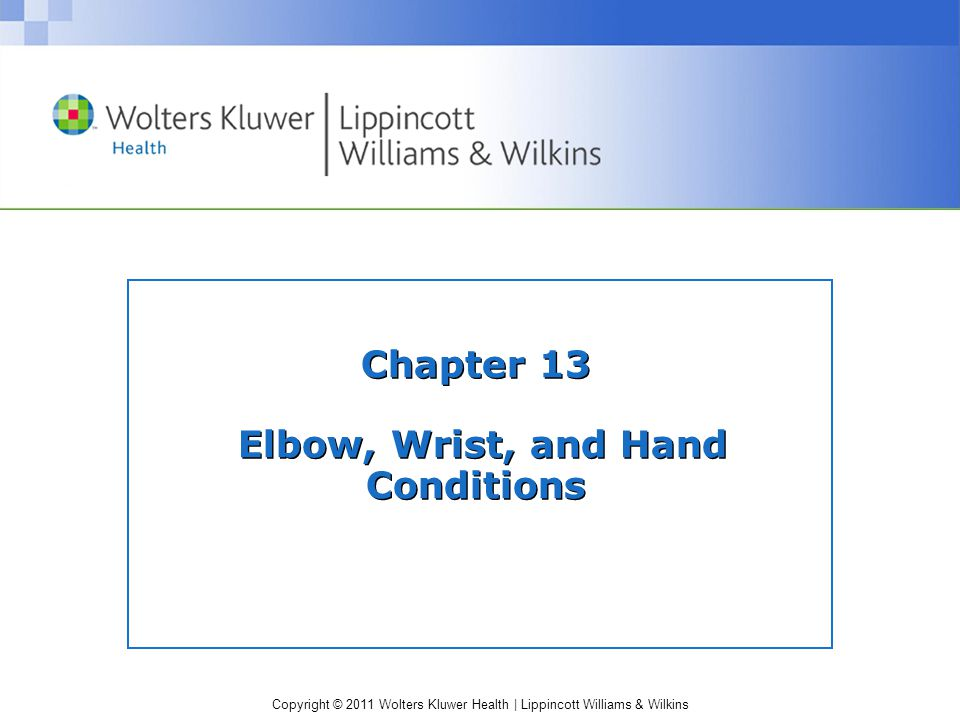 Copyright © 2011 Wolters Kluwer Health | Lippincott Williams & Wilkins Chapter 13 Elbow, Wrist, and Hand Conditions