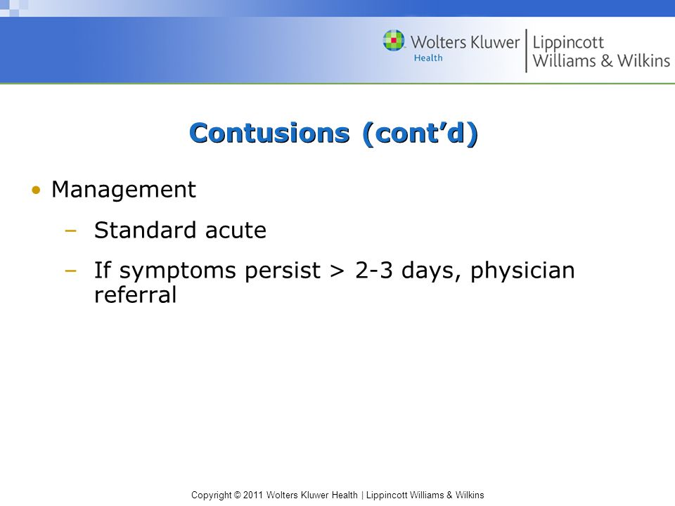 Copyright © 2011 Wolters Kluwer Health | Lippincott Williams & Wilkins Contusions (cont'd) Management –Standard acute –If symptoms persist > 2-3 days, physician referral