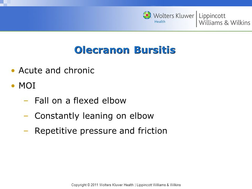 Copyright © 2011 Wolters Kluwer Health | Lippincott Williams & Wilkins Olecranon Bursitis Acute and chronic MOI –Fall on a flexed elbow –Constantly leaning on elbow –Repetitive pressure and friction