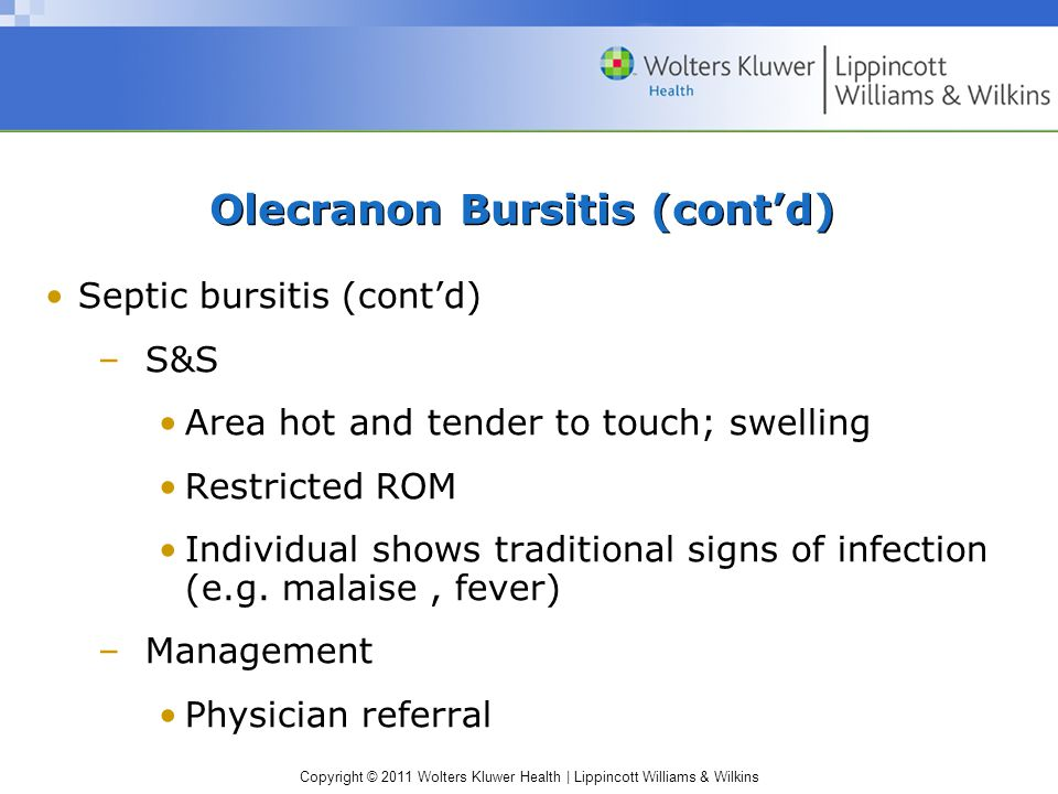 Copyright © 2011 Wolters Kluwer Health | Lippincott Williams & Wilkins Olecranon Bursitis (cont'd) Septic bursitis (cont'd) –S&S Area hot and tender to touch; swelling Restricted ROM Individual shows traditional signs of infection (e.g.