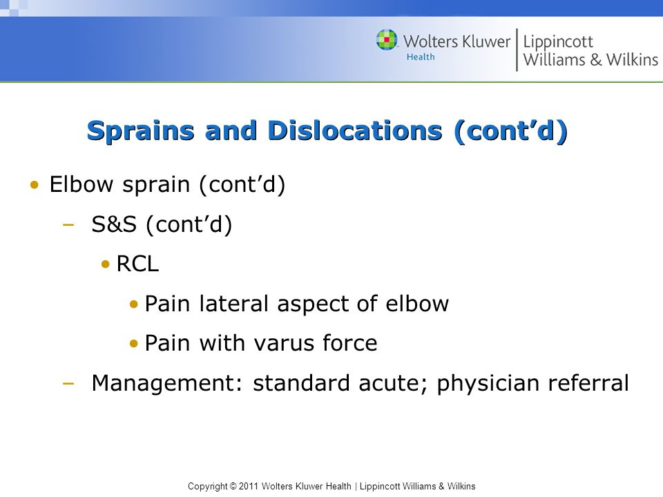 Copyright © 2011 Wolters Kluwer Health | Lippincott Williams & Wilkins Sprains and Dislocations (cont'd) Elbow sprain (cont'd) –S&S (cont'd) RCL Pain lateral aspect of elbow Pain with varus force –Management: standard acute; physician referral