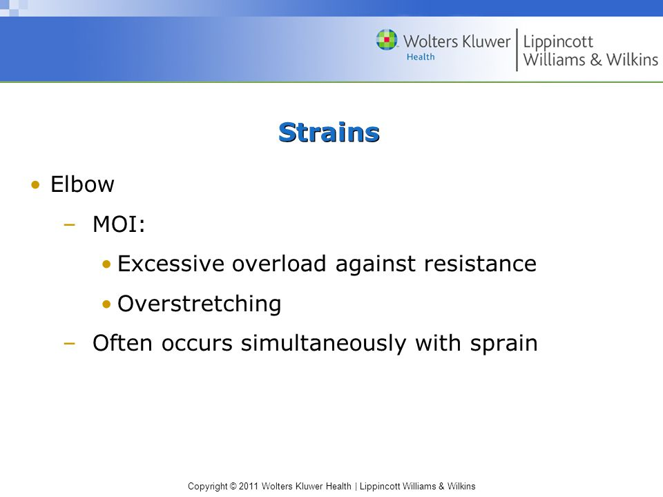 Copyright © 2011 Wolters Kluwer Health | Lippincott Williams & Wilkins Strains Elbow –MOI: Excessive overload against resistance Overstretching –Often