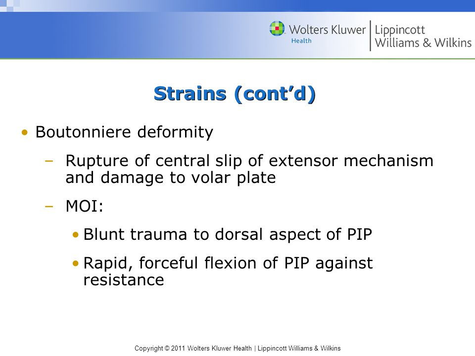 Copyright © 2011 Wolters Kluwer Health | Lippincott Williams & Wilkins Strains (cont'd) Boutonniere deformity –Rupture of central slip of extensor mechanism and damage to volar plate –MOI: Blunt trauma to dorsal aspect of PIP Rapid, forceful flexion of PIP against resistance