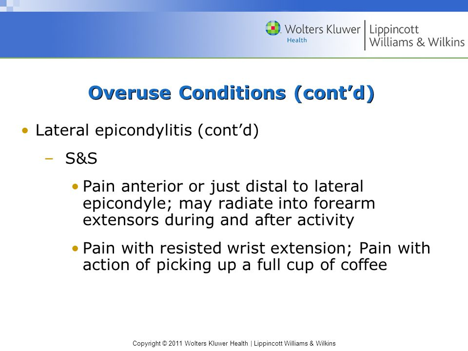 Copyright © 2011 Wolters Kluwer Health | Lippincott Williams & Wilkins Overuse Conditions (cont'd) Lateral epicondylitis (cont'd) –S&S Pain anterior or just distal to lateral epicondyle; may radiate into forearm extensors during and after activity Pain with resisted wrist extension; Pain with action of picking up a full cup of coffee