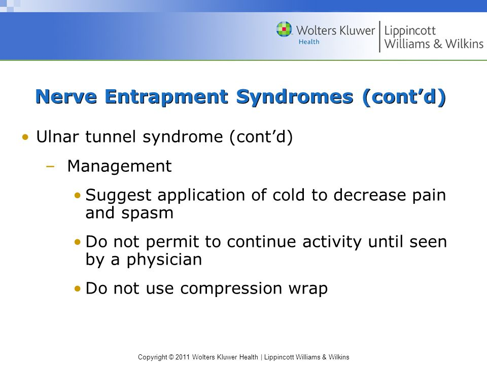 Copyright © 2011 Wolters Kluwer Health | Lippincott Williams & Wilkins Nerve Entrapment Syndromes (cont'd) Ulnar tunnel syndrome (cont'd) –Management Suggest application of cold to decrease pain and spasm Do not permit to continue activity until seen by a physician Do not use compression wrap