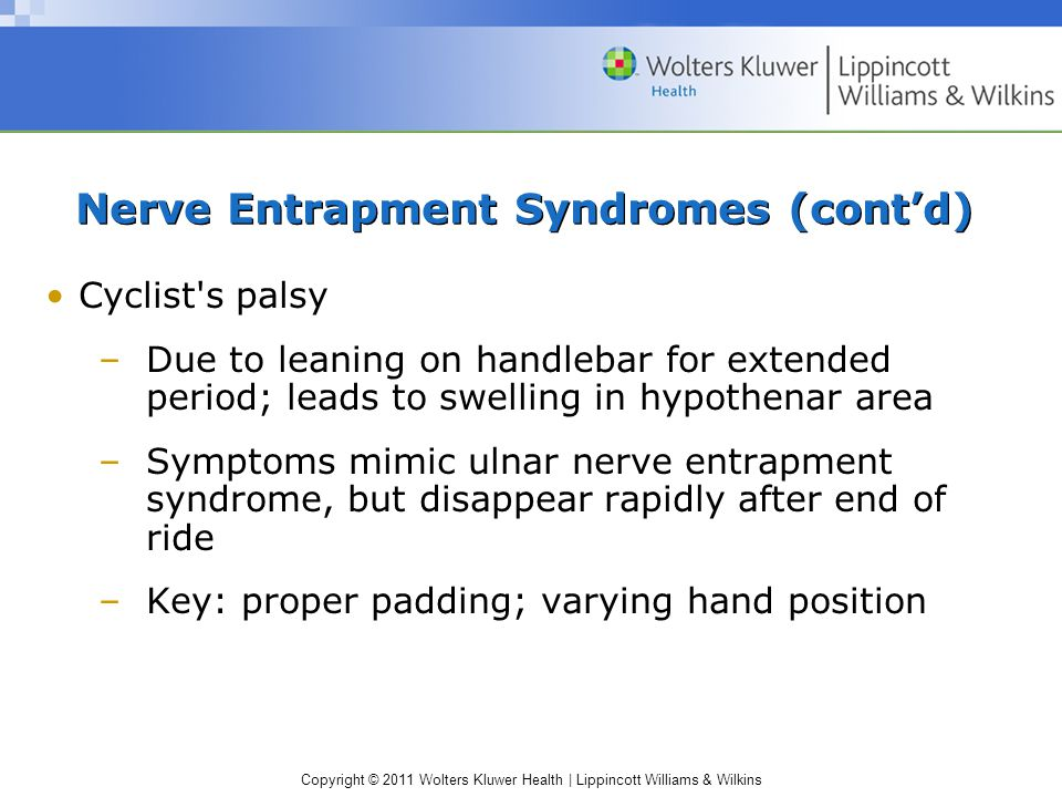 Copyright © 2011 Wolters Kluwer Health | Lippincott Williams & Wilkins Nerve Entrapment Syndromes (cont'd) Cyclist s palsy –Due to leaning on handlebar for extended period; leads to swelling in hypothenar area –Symptoms mimic ulnar nerve entrapment syndrome, but disappear rapidly after end of ride –Key: proper padding; varying hand position