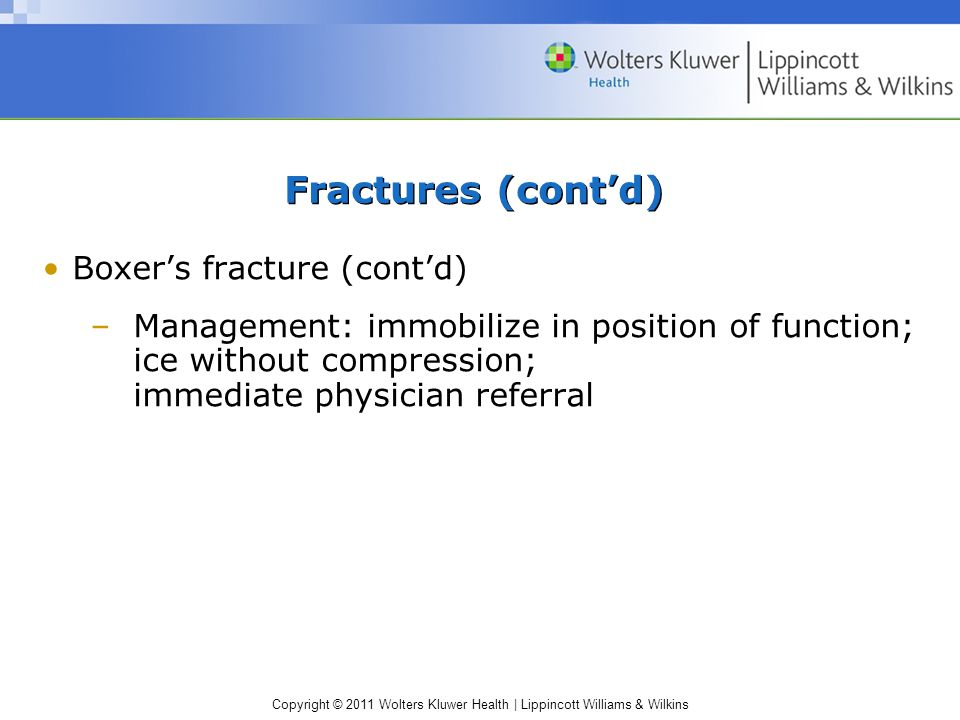 Copyright © 2011 Wolters Kluwer Health | Lippincott Williams & Wilkins Fractures (cont'd) Boxer's fracture (cont'd) –Management: immobilize in positio