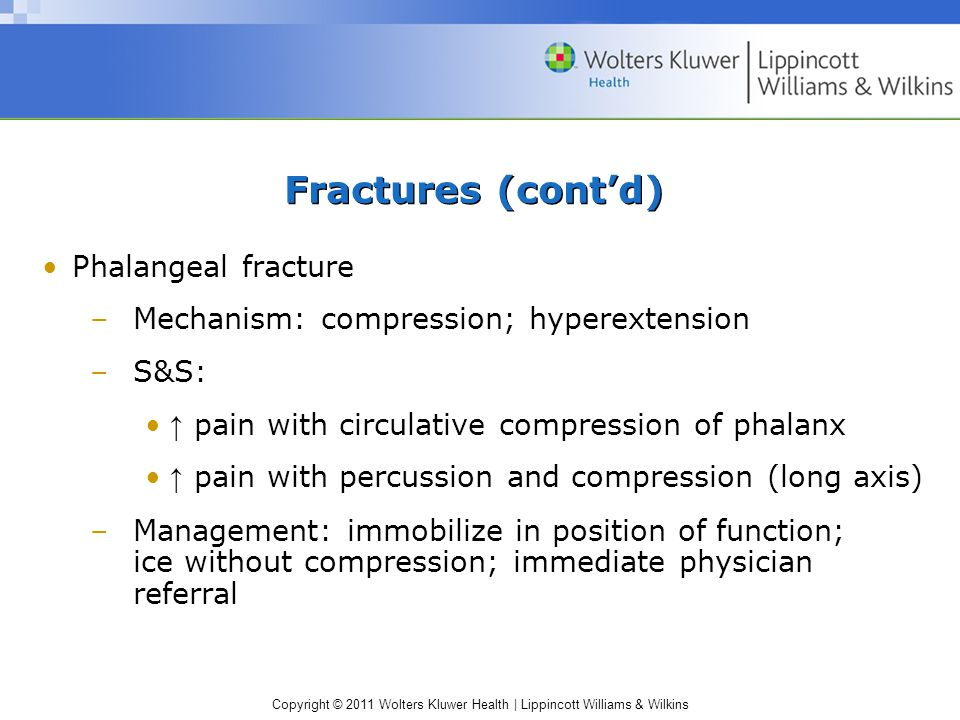 Copyright © 2011 Wolters Kluwer Health | Lippincott Williams & Wilkins Fractures (cont'd) Phalangeal fracture –Mechanism: compression; hyperextension