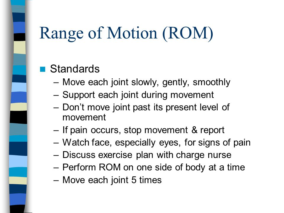 Range of Motion (ROM) Standards –Move each joint slowly, gently, smoothly –Support each joint during movement –Don't move joint past its present level