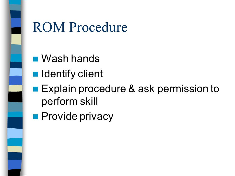 ROM Procedure Wash hands Identify client Explain procedure & ask permission to perform skill Provide privacy