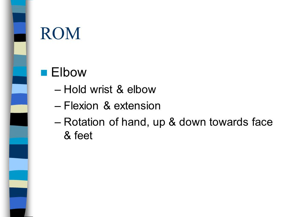 ROM Elbow –Hold wrist & elbow –Flexion & extension –Rotation of hand, up & down towards face & feet