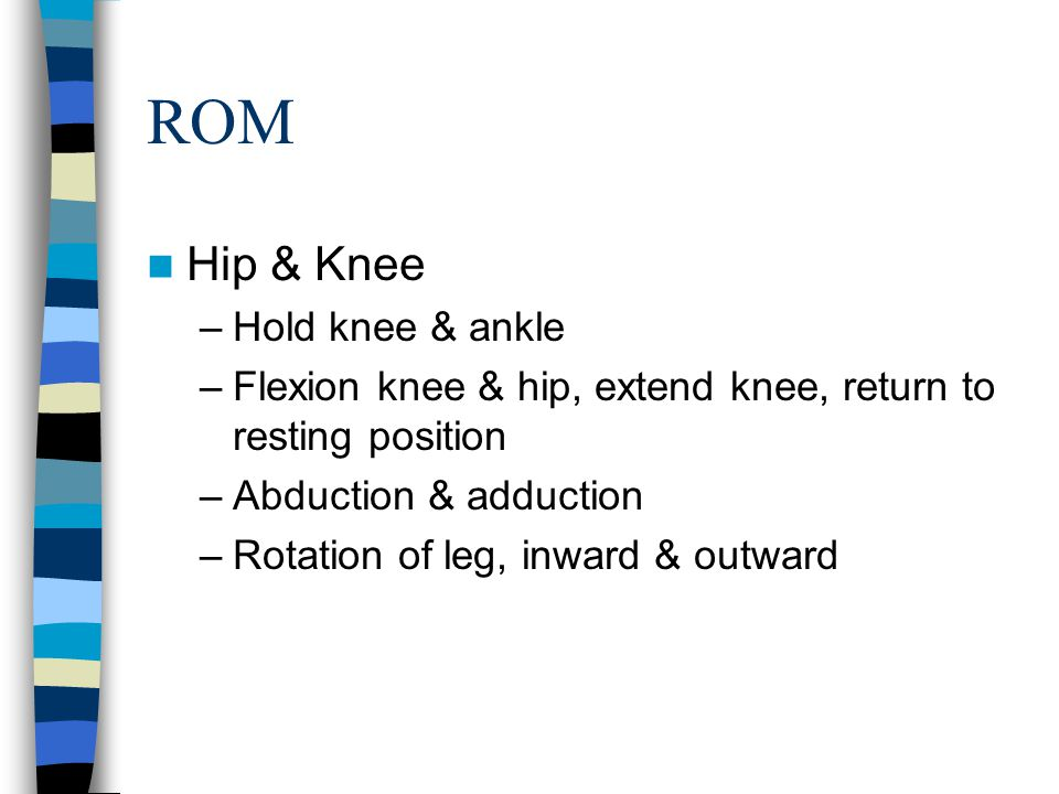 ROM Hip & Knee –Hold knee & ankle –Flexion knee & hip, extend knee, return to resting position –Abduction & adduction –Rotation of leg, inward & outwa
