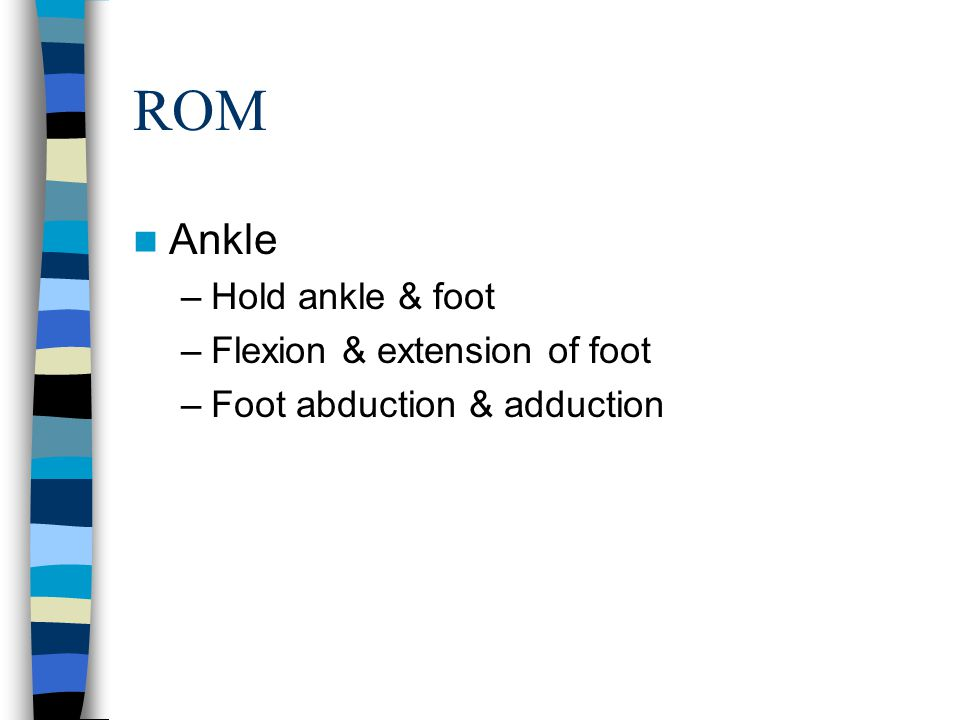 ROM Ankle –Hold ankle & foot –Flexion & extension of foot –Foot abduction & adduction
