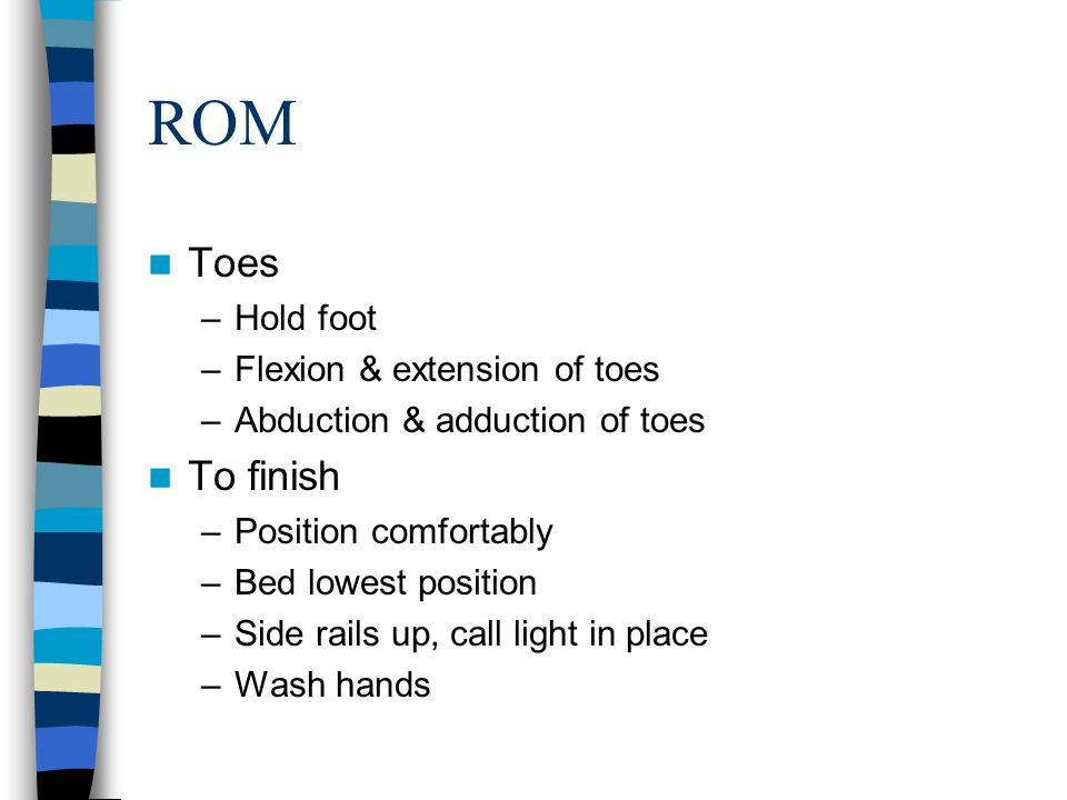 ROM Toes –Hold foot –Flexion & extension of toes –Abduction & adduction of toes To finish –Position comfortably –Bed lowest position –Side rails up, c