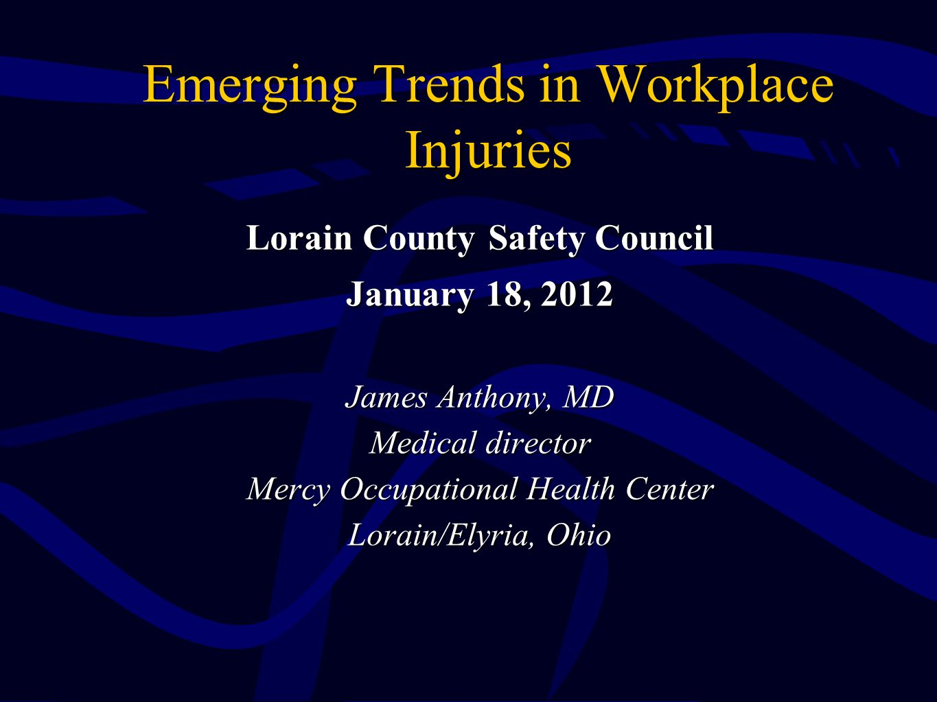 Emerging Trends in Workplace Injuries Lorain County Safety Council January 18, 2012 James Anthony, MD Medical director Mercy Occupational Health Cente