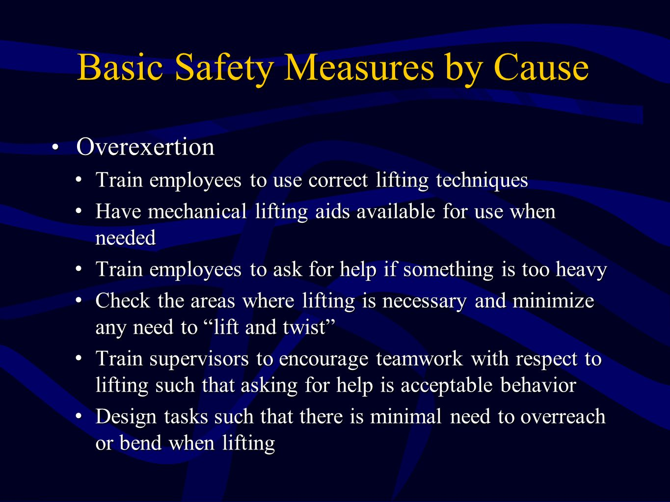 Basic Safety Measures by Cause Overexertion Overexertion Train employees to use correct lifting techniquesTrain employees to use correct lifting techniques Have mechanical lifting aids available for use when neededHave mechanical lifting aids available for use when needed Train employees to ask for help if something is too heavyTrain employees to ask for help if something is too heavy Check the areas where lifting is necessary and minimize any need to lift and twist Check the areas where lifting is necessary and minimize any need to lift and twist Train supervisors to encourage teamwork with respect to lifting such that asking for help is acceptable behaviorTrain supervisors to encourage teamwork with respect to lifting such that asking for help is acceptable behavior Design tasks such that there is minimal need to overreach or bend when liftingDesign tasks such that there is minimal need to overreach or bend when lifting