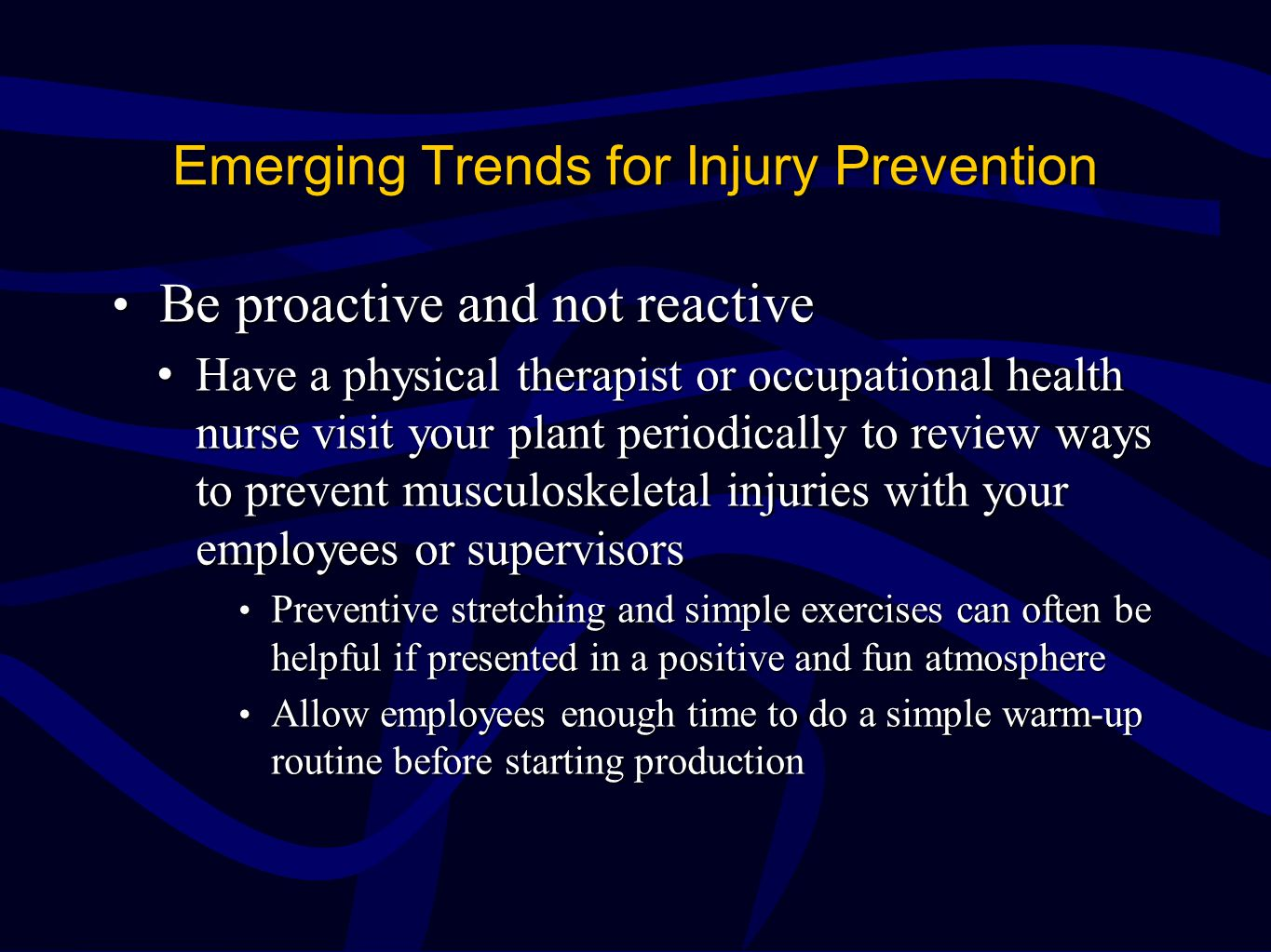 Emerging Trends for Injury Prevention Be proactive and not reactive Be proactive and not reactive Have a physical therapist or occupational health nurse visit your plant periodically to review ways to prevent musculoskeletal injuries with your employees or supervisorsHave a physical therapist or occupational health nurse visit your plant periodically to review ways to prevent musculoskeletal injuries with your employees or supervisors Preventive stretching and simple exercises can often be helpful if presented in a positive and fun atmosphere Preventive stretching and simple exercises can often be helpful if presented in a positive and fun atmosphere Allow employees enough time to do a simple warm-up routine before starting production Allow employees enough time to do a simple warm-up routine before starting production