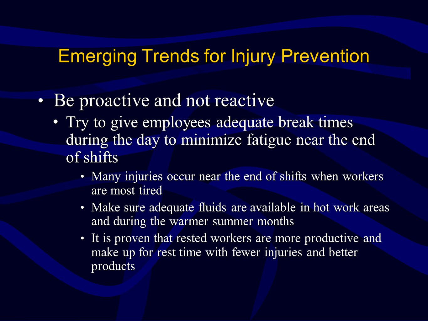 Emerging Trends for Injury Prevention Be proactive and not reactive Be proactive and not reactive Try to give employees adequate break times during the day to minimize fatigue near the end of shiftsTry to give employees adequate break times during the day to minimize fatigue near the end of shifts Many injuries occur near the end of shifts when workers are most tired Many injuries occur near the end of shifts when workers are most tired Make sure adequate fluids are available in hot work areas and during the warmer summer months Make sure adequate fluids are available in hot work areas and during the warmer summer months It is proven that rested workers are more productive and make up for rest time with fewer injuries and better products It is proven that rested workers are more productive and make up for rest time with fewer injuries and better products