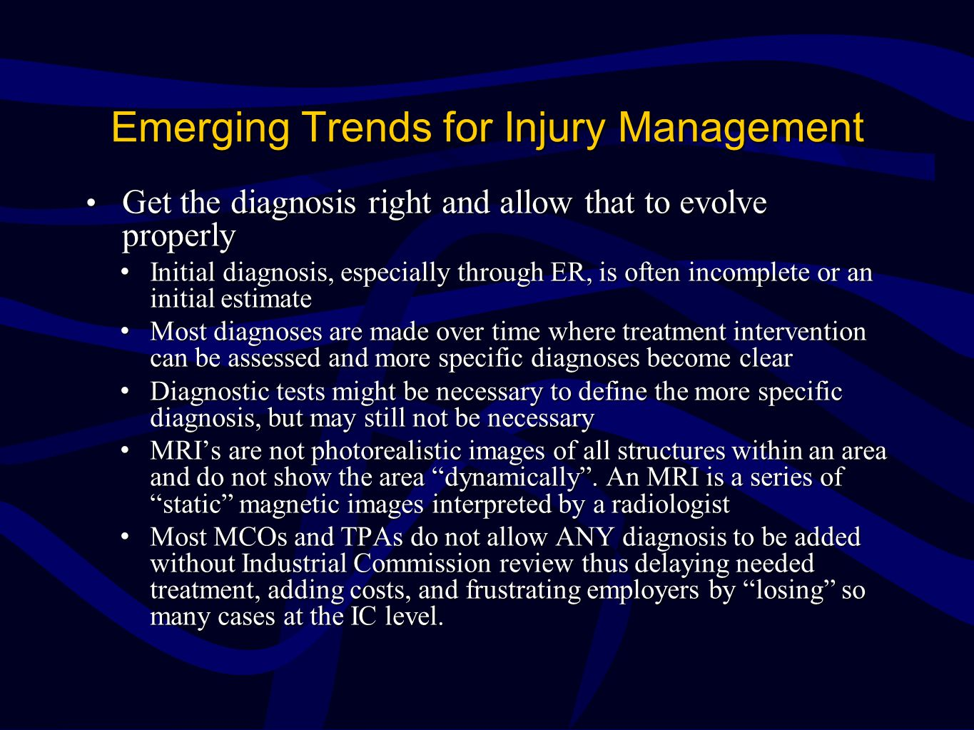 Emerging Trends for Injury Management Get the diagnosis right and allow that to evolve properly Get the diagnosis right and allow that to evolve properly Initial diagnosis, especially through ER, is often incomplete or an initial estimateInitial diagnosis, especially through ER, is often incomplete or an initial estimate Most diagnoses are made over time where treatment intervention can be assessed and more specific diagnoses become clearMost diagnoses are made over time where treatment intervention can be assessed and more specific diagnoses become clear Diagnostic tests might be necessary to define the more specific diagnosis, but may still not be necessaryDiagnostic tests might be necessary to define the more specific diagnosis, but may still not be necessary MRI's are not photorealistic images of all structures within an area and do not show the area dynamically .
