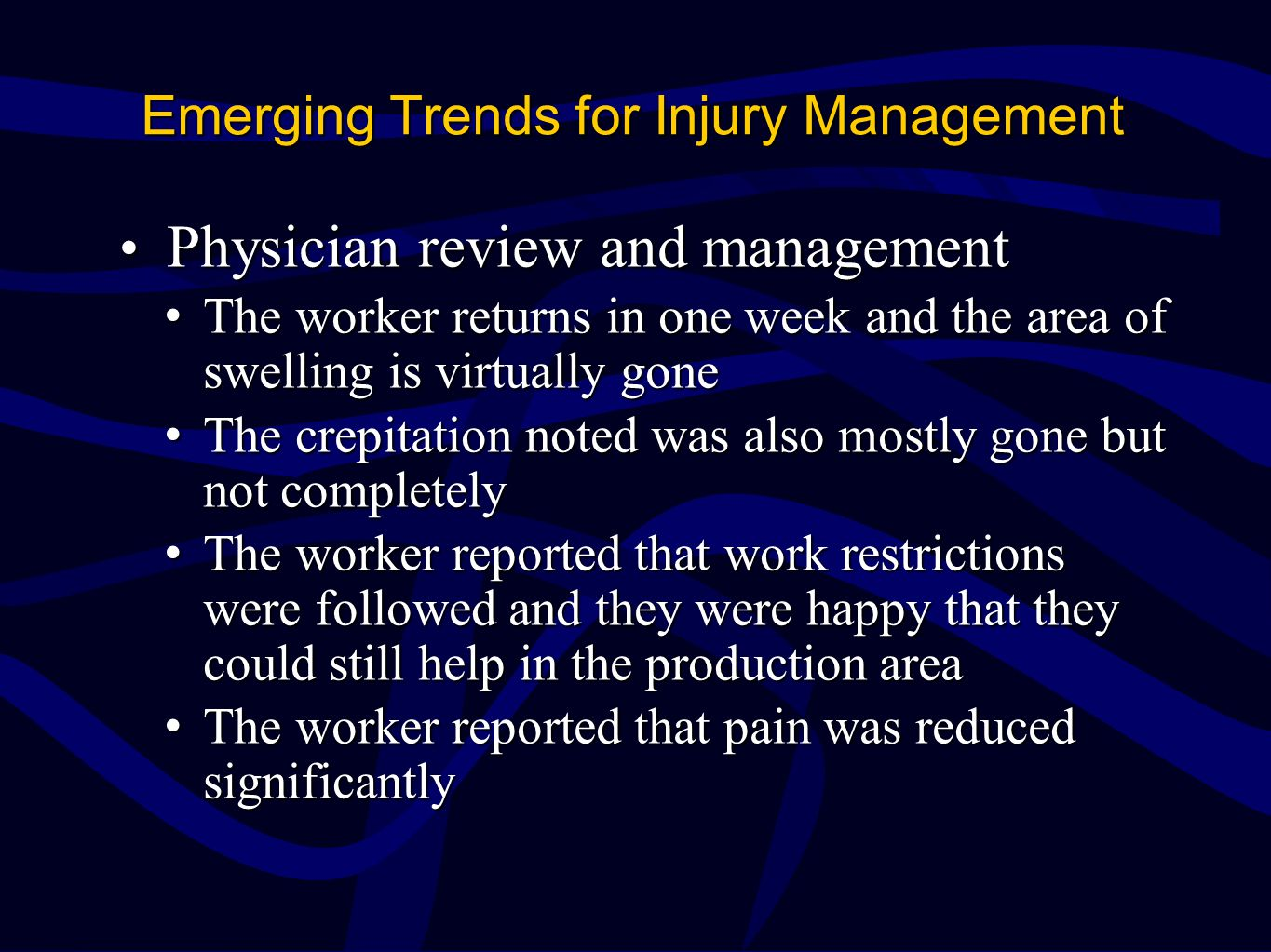 Emerging Trends for Injury Management Physician review and management Physician review and management The worker returns in one week and the area of swelling is virtually goneThe worker returns in one week and the area of swelling is virtually gone The crepitation noted was also mostly gone but not completelyThe crepitation noted was also mostly gone but not completely The worker reported that work restrictions were followed and they were happy that they could still help in the production areaThe worker reported that work restrictions were followed and they were happy that they could still help in the production area The worker reported that pain was reduced significantlyThe worker reported that pain was reduced significantly